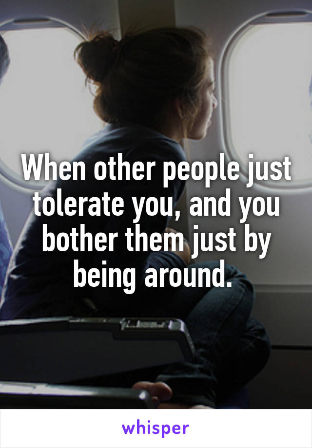 When other people just tolerate you, and you bother them just by being around.