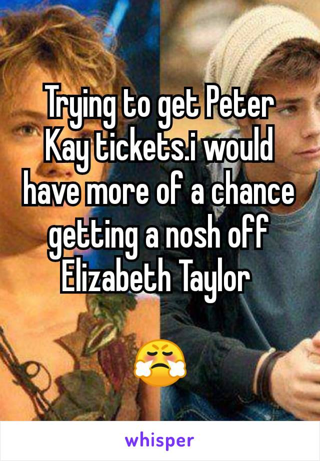 Trying to get Peter Kay tickets.i would have more of a chance getting a nosh off Elizabeth Taylor   😤