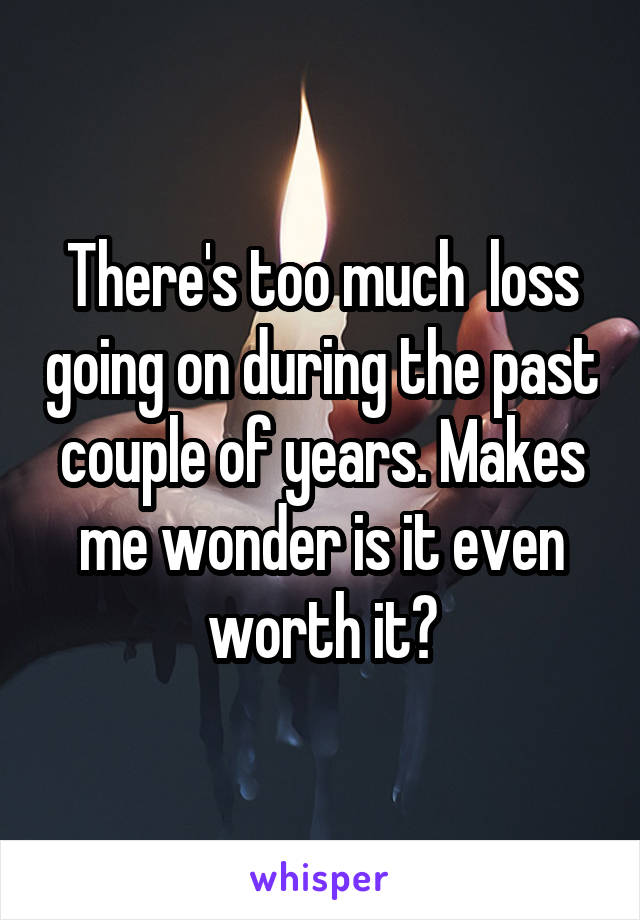 There's too much  loss going on during the past couple of years. Makes me wonder is it even worth it?