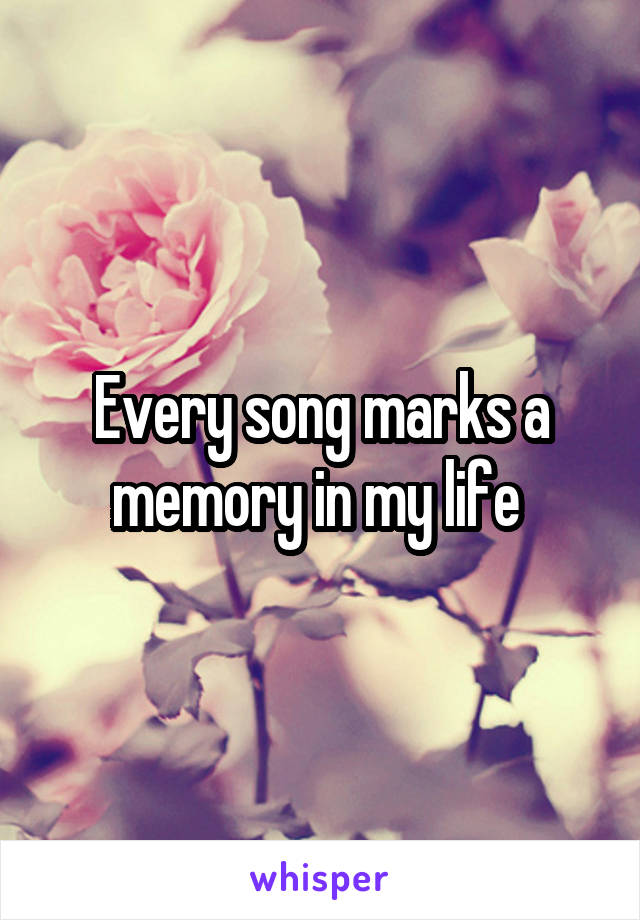 Every song marks a memory in my life