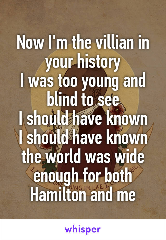 Now I'm the villian in your history I was too young and blind to see I should have known I should have known the world was wide enough for both Hamilton and me