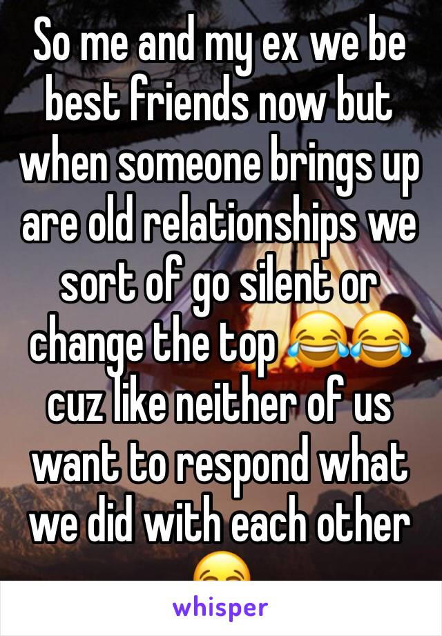 So me and my ex we be best friends now but when someone brings up are old relationships we sort of go silent or change the top 😂😂cuz like neither of us want to respond what we did with each other 😂