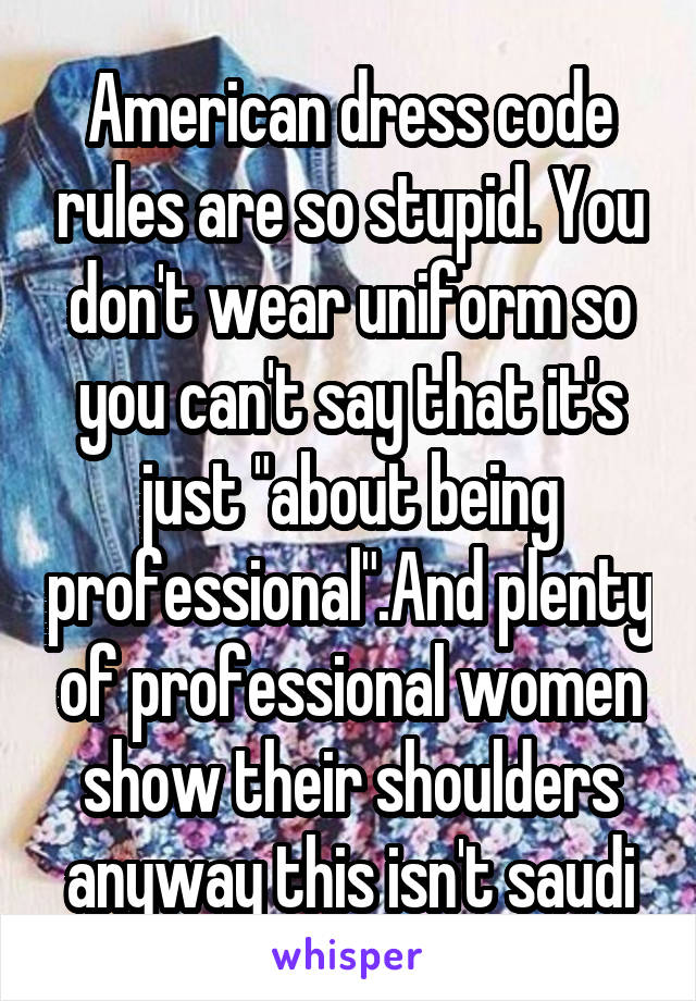 "American dress code rules are so stupid. You don't wear uniform so you can't say that it's just ""about being professional"".And plenty of professional women show their shoulders anyway this isn't saudi"