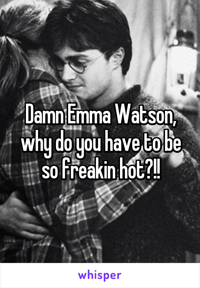 Damn Emma Watson, why do you have to be so freakin hot?!!