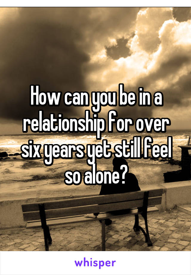 How can you be in a relationship for over six years yet still feel so alone?