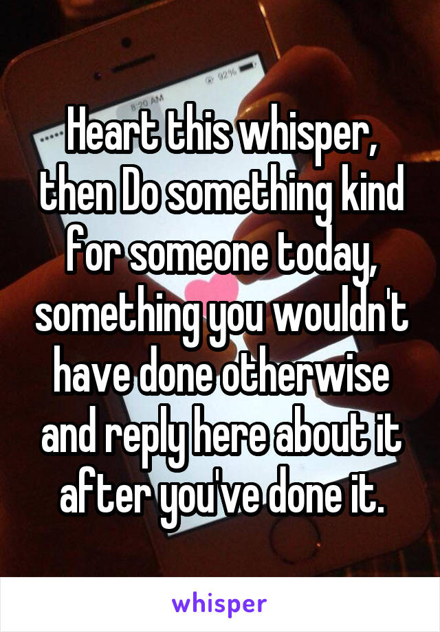 Heart this whisper, then Do something kind for someone today, something you wouldn't have done otherwise and reply here about it after you've done it.