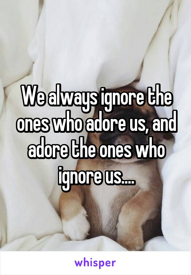 We always ignore the ones who adore us, and adore the ones who ignore us....