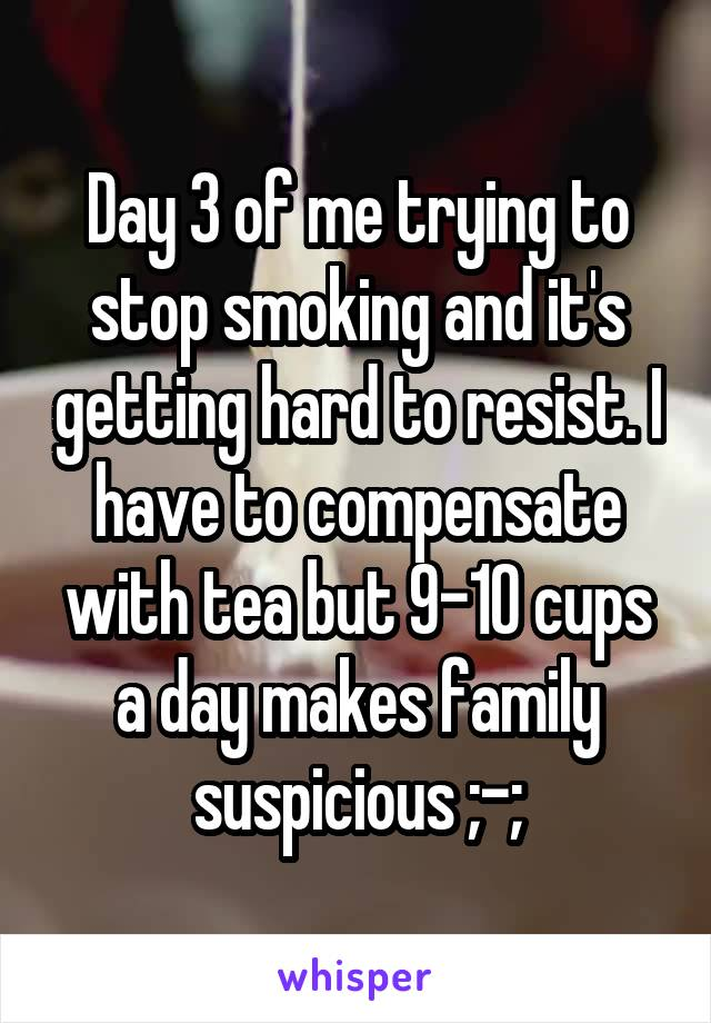 Day 3 of me trying to stop smoking and it's getting hard to resist. I have to compensate with tea but 9-10 cups a day makes family suspicious ;-;