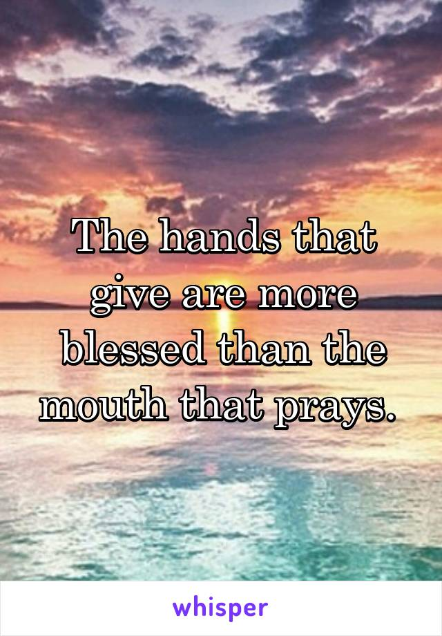The hands that give are more blessed than the mouth that prays.
