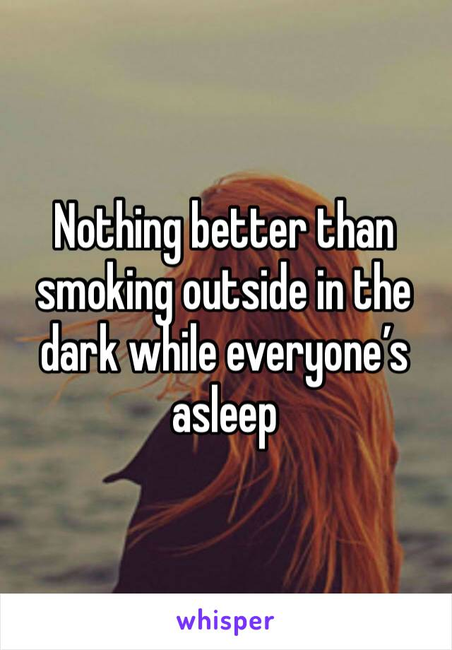 Nothing better than smoking outside in the dark while everyone's asleep