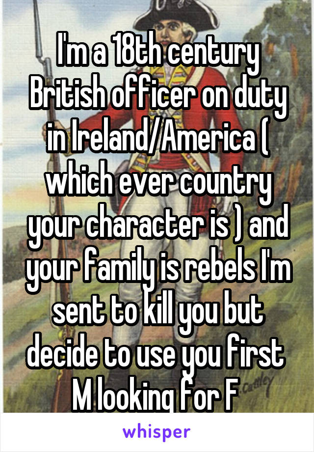 I'm a 18th century British officer on duty in Ireland/America ( which ever country your character is ) and your family is rebels I'm sent to kill you but decide to use you first  M looking for F