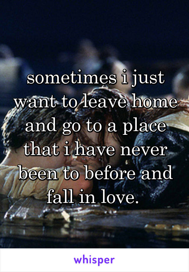 sometimes i just want to leave home and go to a place that i have never been to before and fall in love.