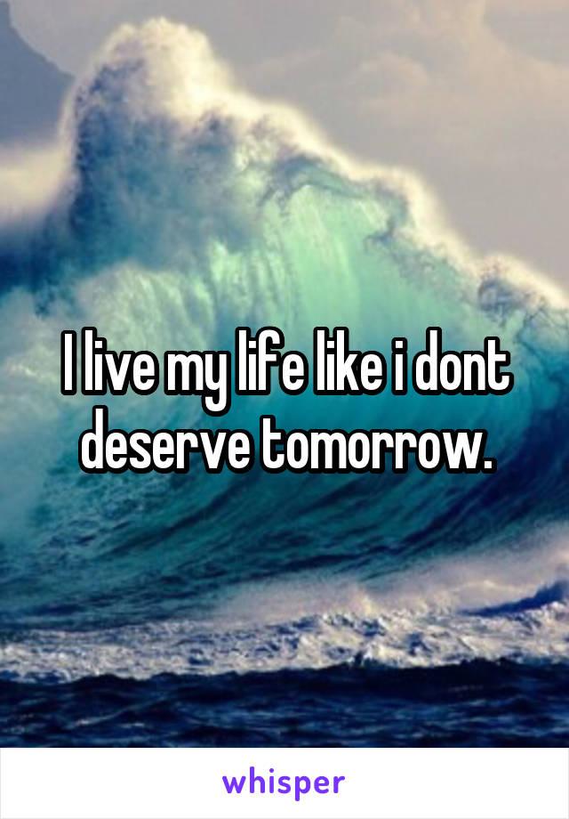 I live my life like i dont deserve tomorrow.