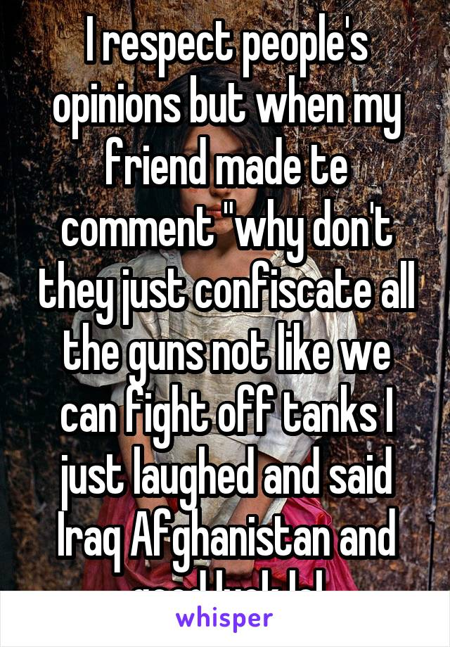 """I respect people's opinions but when my friend made te comment """"why don't they just confiscate all the guns not like we can fight off tanks I just laughed and said Iraq Afghanistan and good luck lol"""