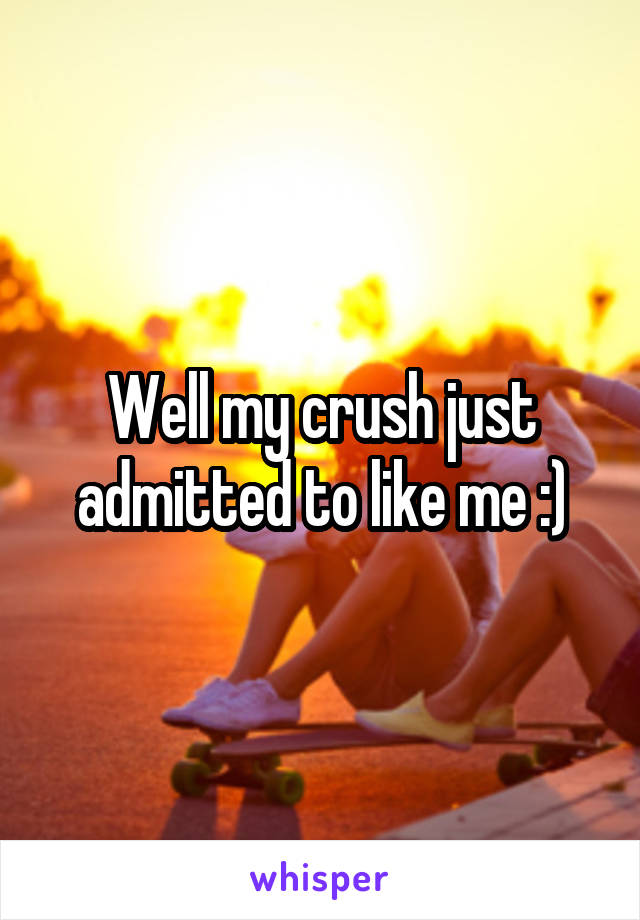 Well my crush just admitted to like me :)