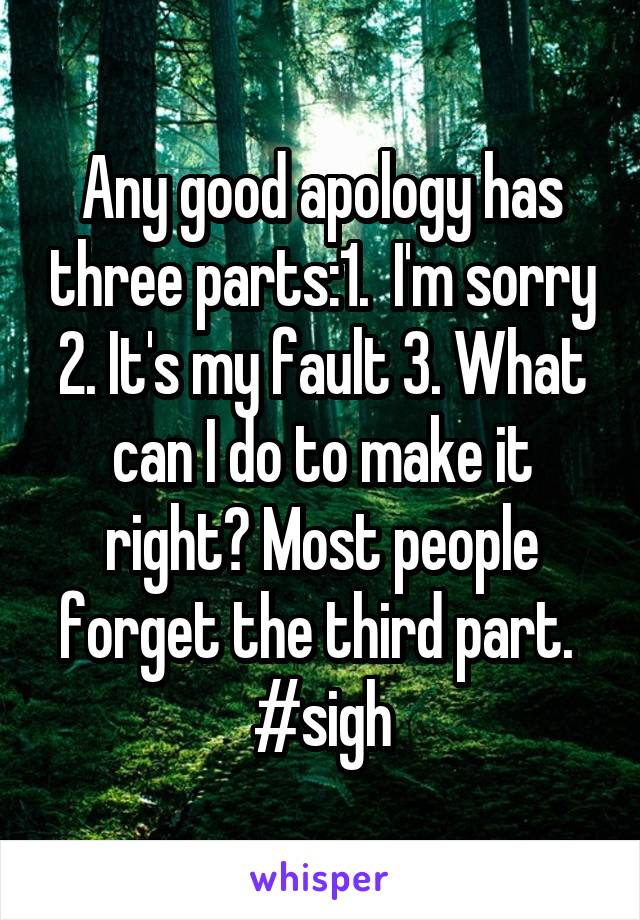 Any good apology has three parts:1.  I'm sorry 2. It's my fault 3. What can I do to make it right? Most people forget the third part.  #sigh