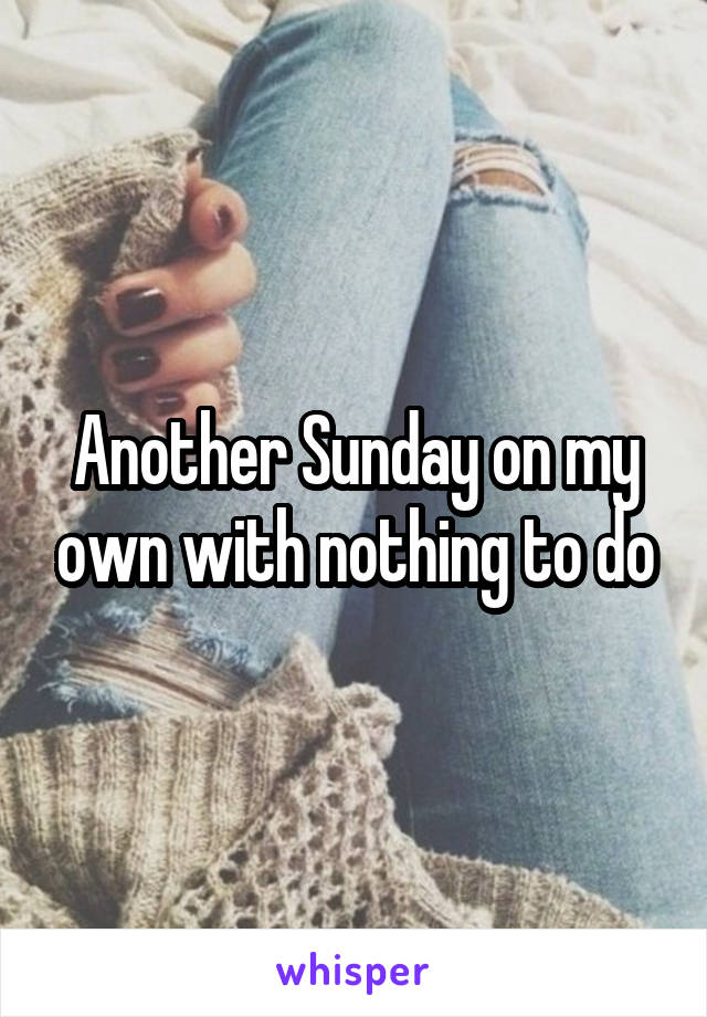Another Sunday on my own with nothing to do