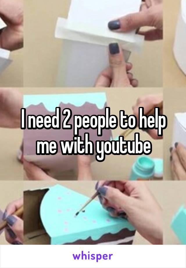 I need 2 people to help me with youtube