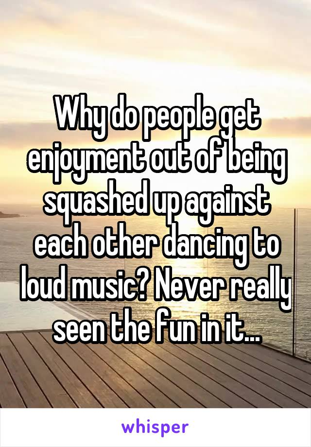 Why do people get enjoyment out of being squashed up against each other dancing to loud music? Never really seen the fun in it...