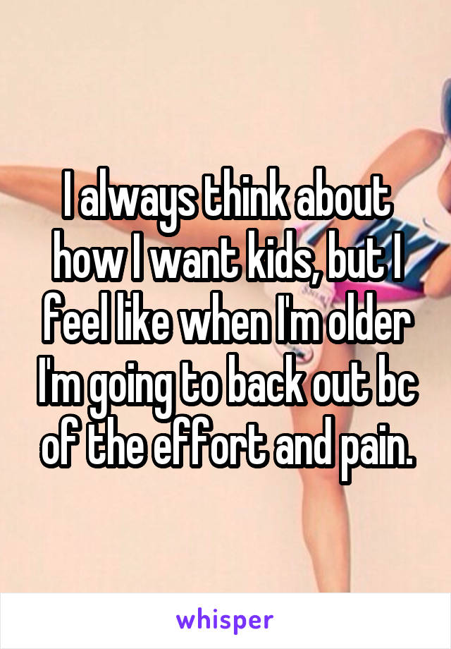 I always think about how I want kids, but I feel like when I'm older I'm going to back out bc of the effort and pain.