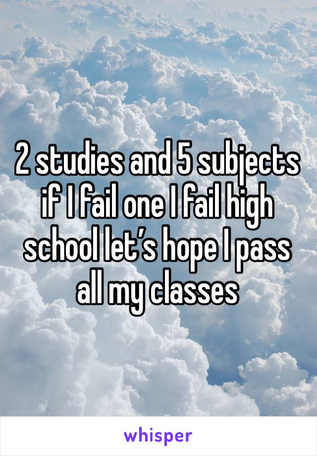 2 studies and 5 subjects if I fail one I fail high school let's hope I pass all my classes