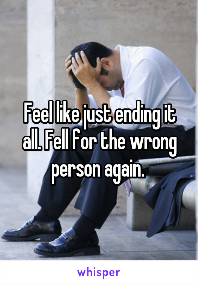Feel like just ending it all. Fell for the wrong person again.