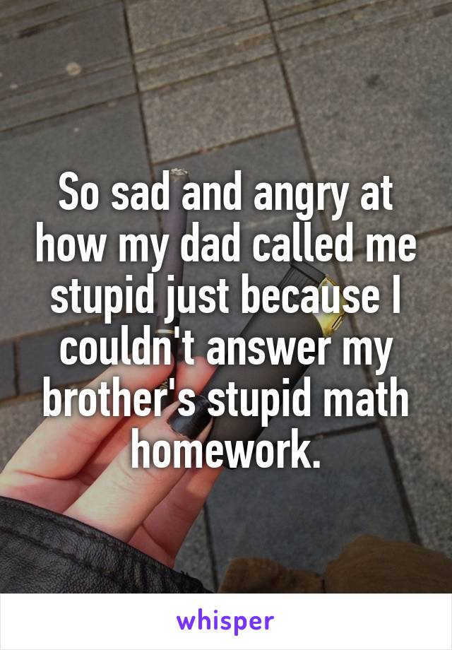 So sad and angry at how my dad called me stupid just because I couldn't answer my brother's stupid math homework.