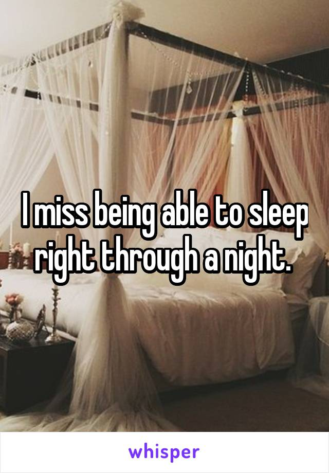 I miss being able to sleep right through a night.