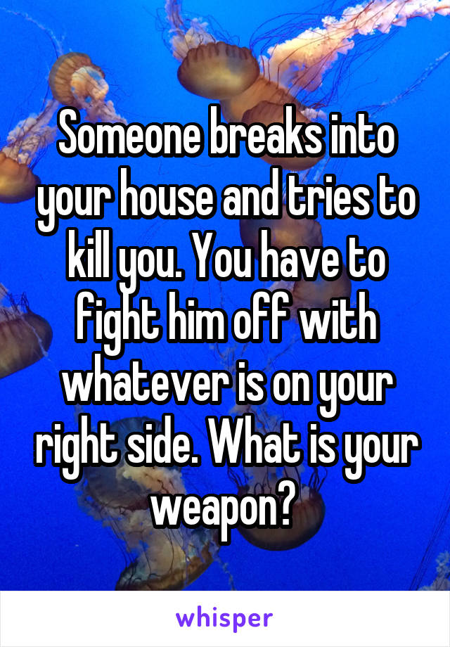 Someone breaks into your house and tries to kill you. You have to fight him off with whatever is on your right side. What is your weapon?