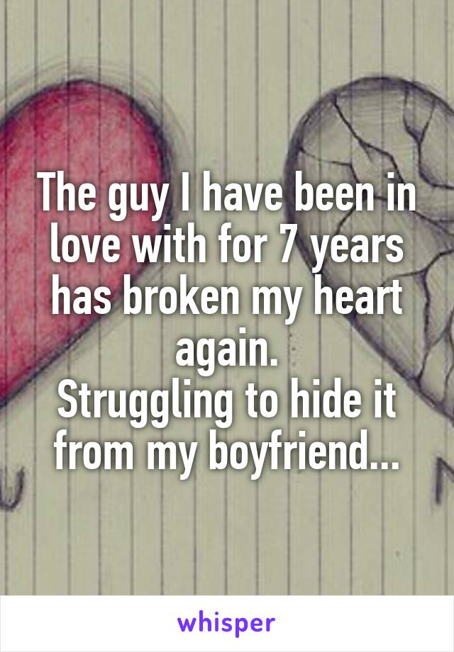The guy I have been in love with for 7 years has broken my heart again. Struggling to hide it from my boyfriend...
