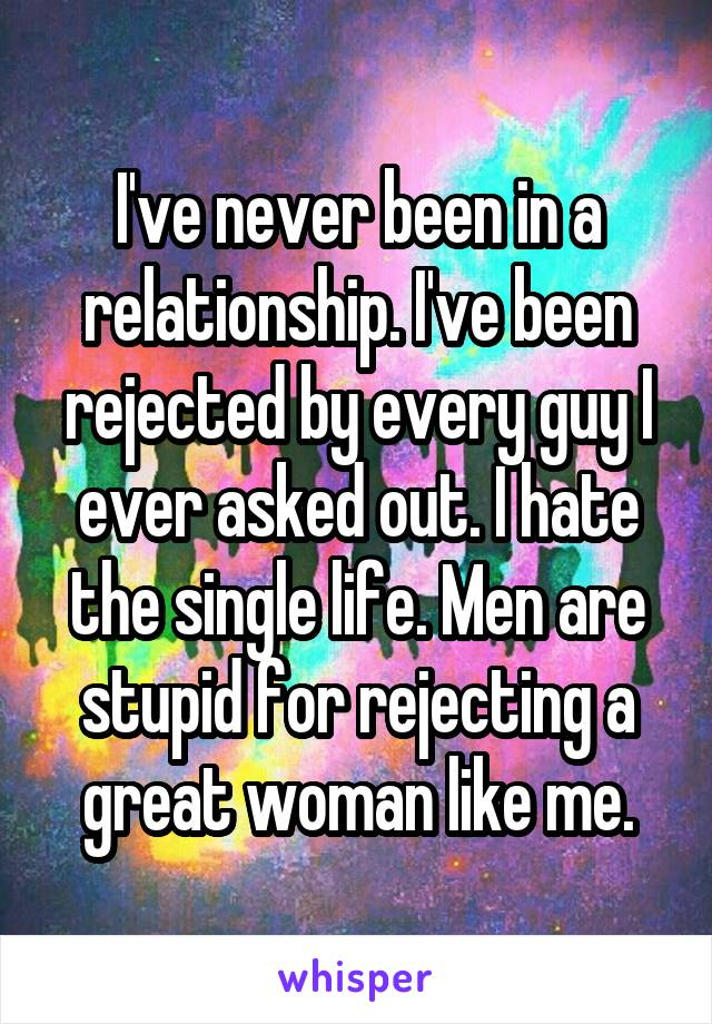 I've never been in a relationship. I've been rejected by every guy I ever asked out. I hate the single life. Men are stupid for rejecting a great woman like me.