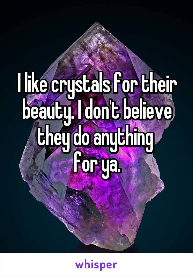 I like crystals for their beauty. I don't believe they do anything  for ya.