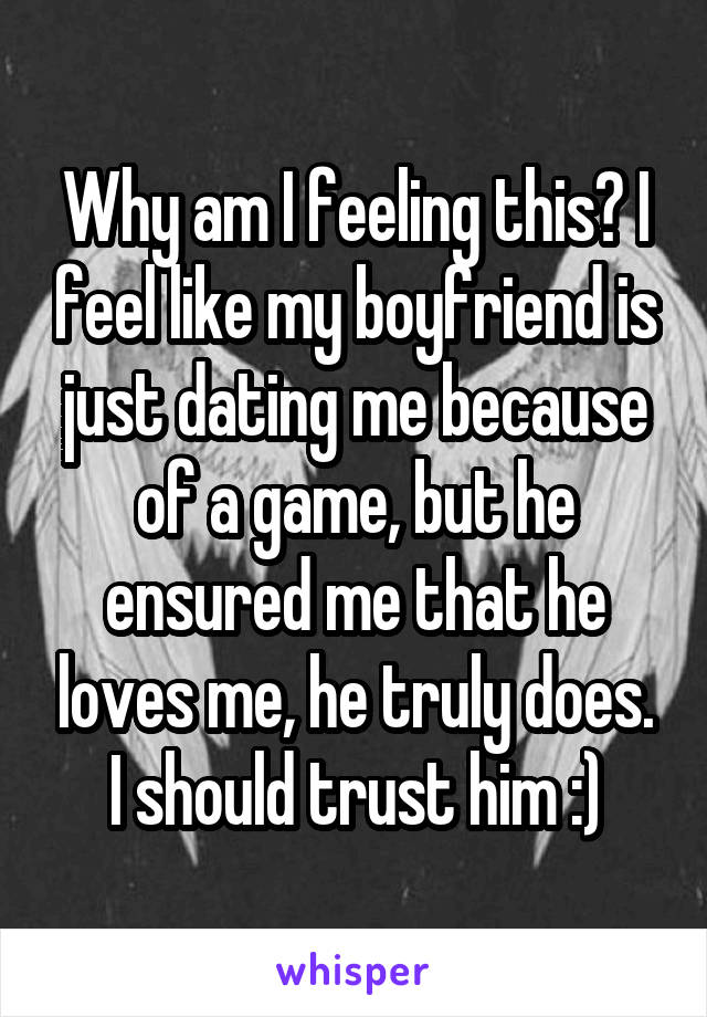 Why am I feeling this? I feel like my boyfriend is just dating me because of a game, but he ensured me that he loves me, he truly does. I should trust him :)