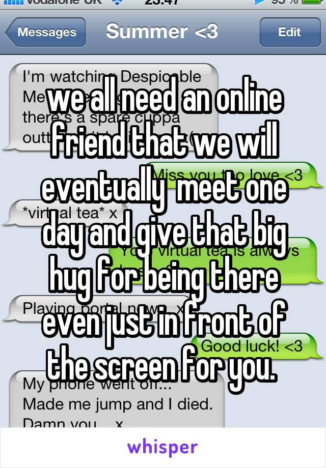 we all need an online friend that we will eventually  meet one day and give that big hug for being there even just in front of the screen for you.