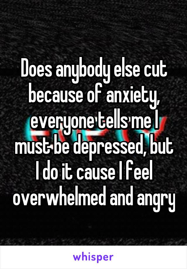 Does anybody else cut because of anxiety, everyone tells me I must be depressed, but I do it cause I feel overwhelmed and angry