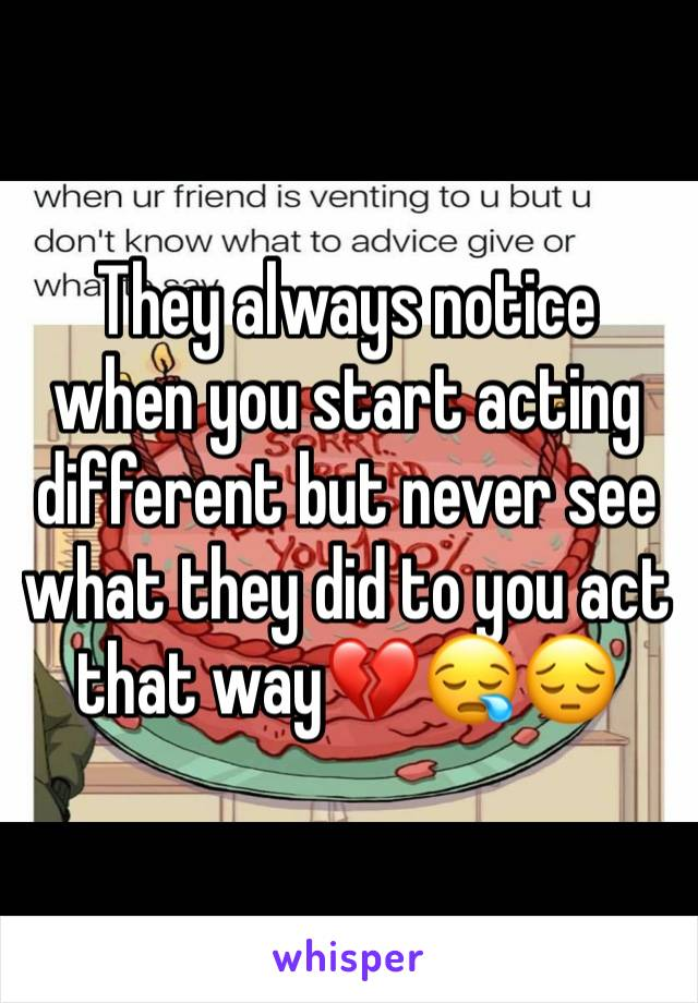 They always notice when you start acting different but never see what they did to you act that way💔😪😔