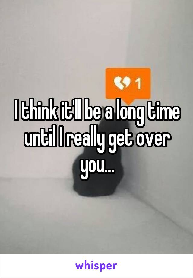 I think it'll be a long time until I really get over you...