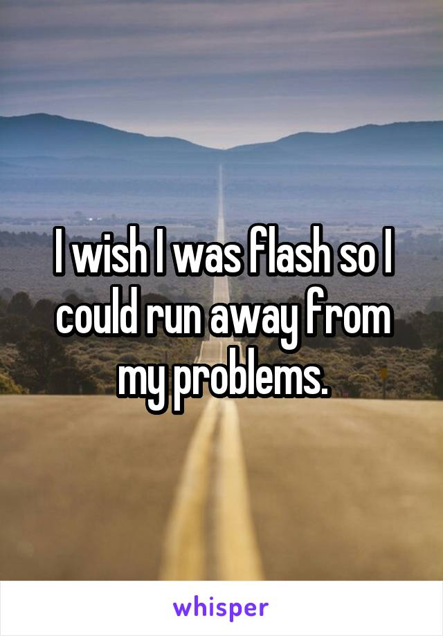 I wish I was flash so I could run away from my problems.