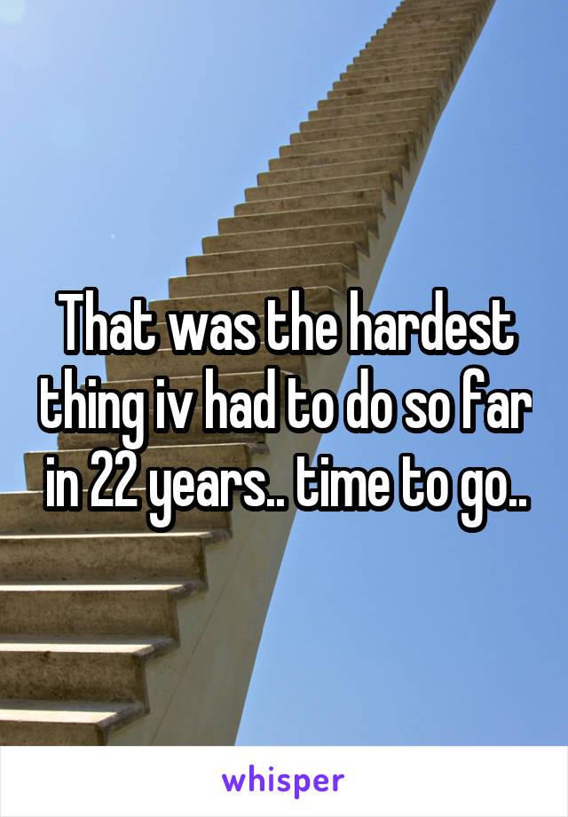 That was the hardest thing iv had to do so far in 22 years.. time to go..
