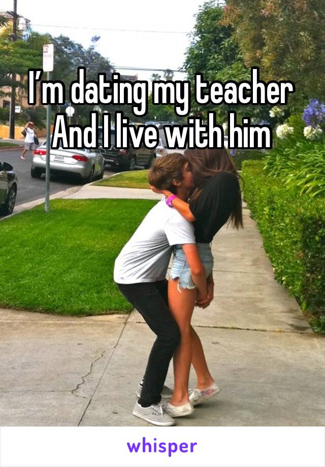 I'm dating my teacher  And I live with him