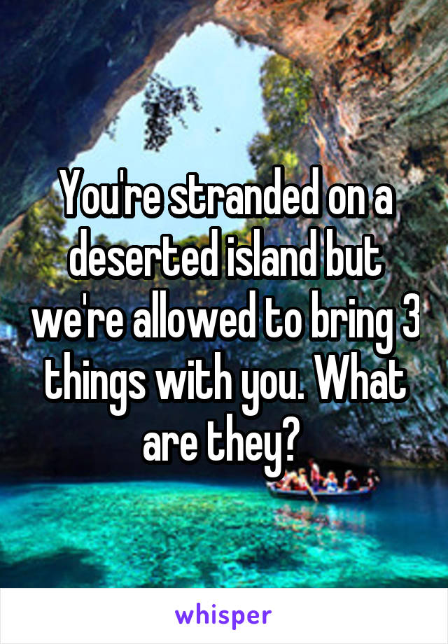 You're stranded on a deserted island but we're allowed to bring 3 things with you. What are they?