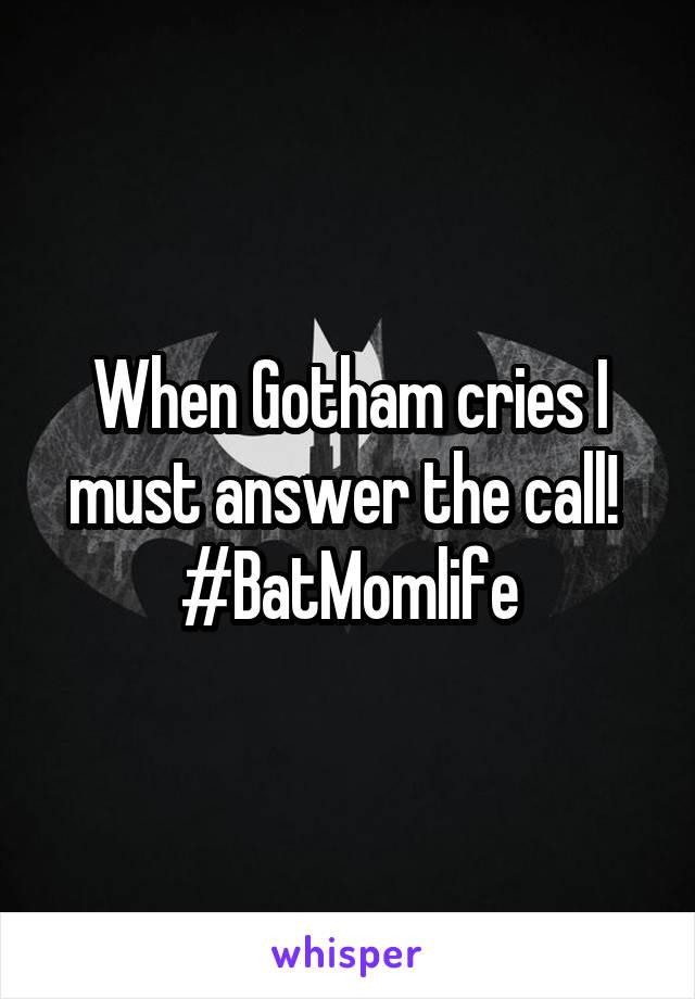 When Gotham cries I must answer the call!  #BatMomlife