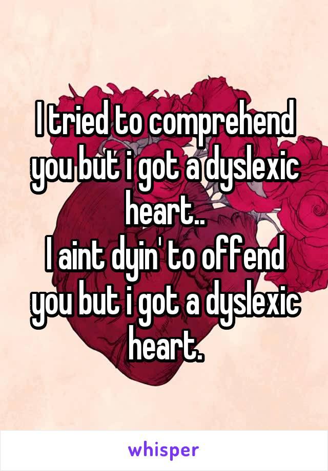 I tried to comprehend you but i got a dyslexic heart.. I aint dyin' to offend you but i got a dyslexic heart.