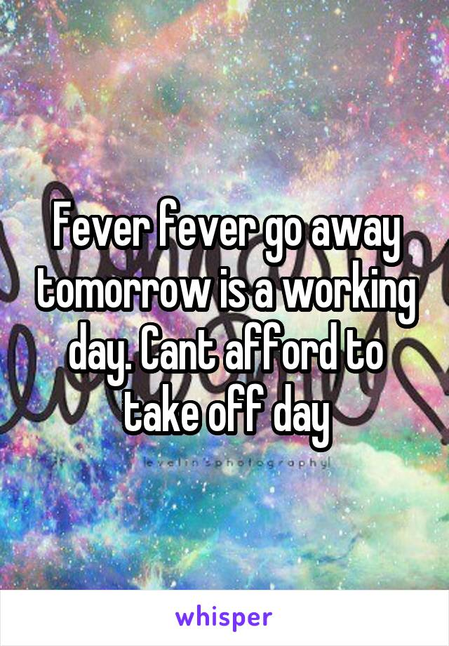 Fever fever go away tomorrow is a working day. Cant afford to take off day