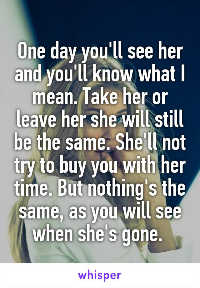 One day you'll see her and you'll know what I mean. Take her or leave her she will still be the same. She'll not try to buy you with her time. But nothing's the same, as you will see when she's gone.