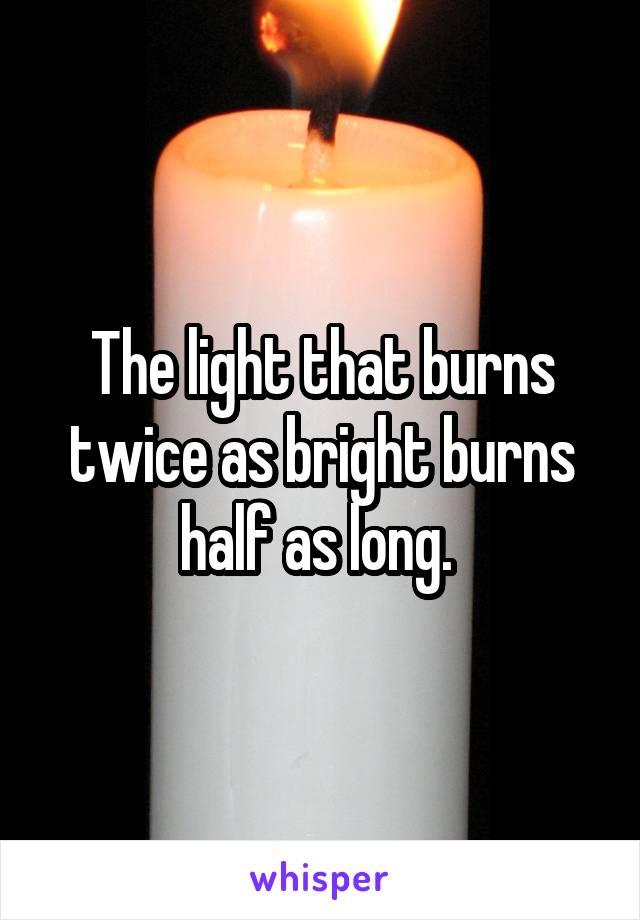 The light that burns twice as bright burns half as long.