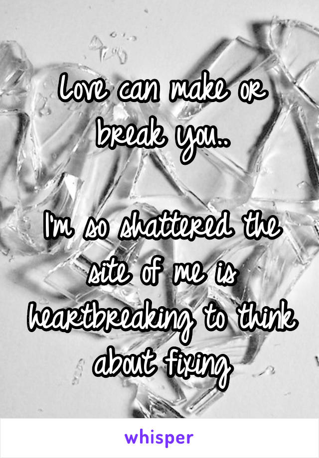 Love can make or break you..  I'm so shattered the site of me is heartbreaking to think about fixing