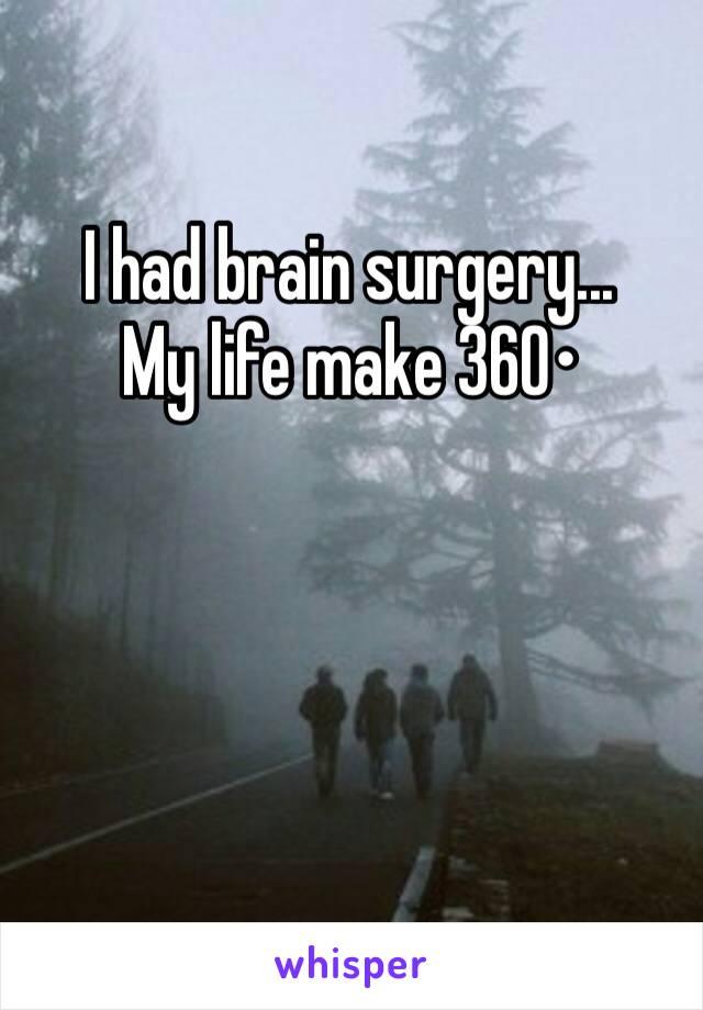I had brain surgery...  My life make 360•