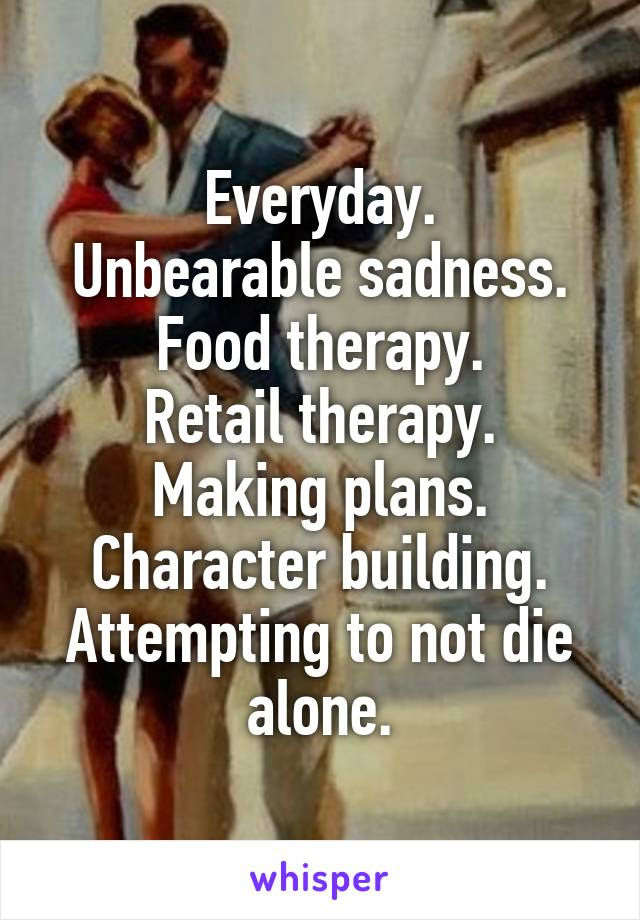 Everyday. Unbearable sadness. Food therapy. Retail therapy. Making plans. Character building. Attempting to not die alone.