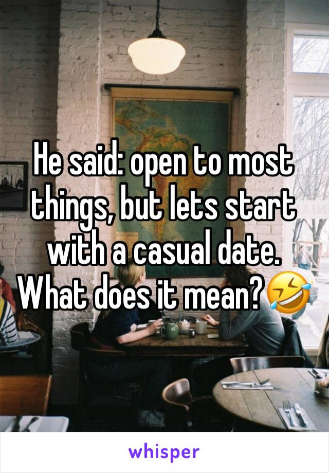 He said: open to most things, but lets start with a casual date. What does it mean?🤣